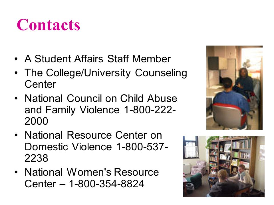 Contacts A Student Affairs Staff Member The College/University Counseling Center National Council on Child Abuse and Family Violence 1-800-222- 2000 National Resource Center on Domestic Violence 1-800-537- 2238 National Women s Resource Center – 1-800-354-8824