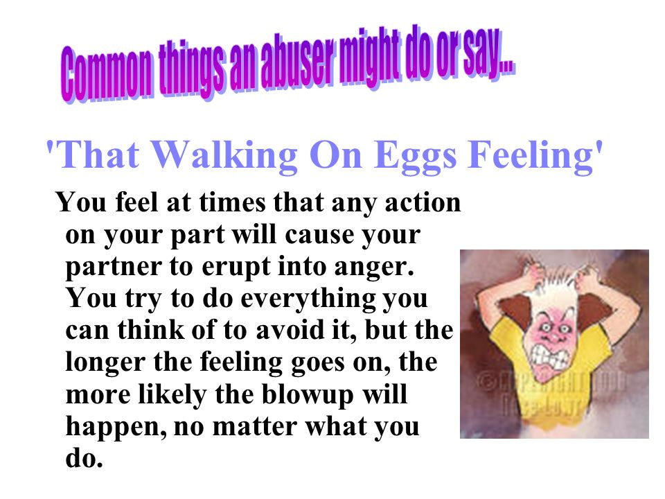 That Walking On Eggs Feeling You feel at times that any action on your part will cause your partner to erupt into anger.