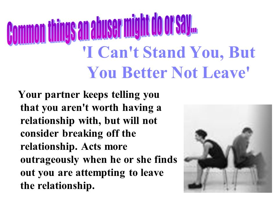 I Can t Stand You, But You Better Not Leave Your partner keeps telling you that you aren t worth having a relationship with, but will not consider breaking off the relationship.