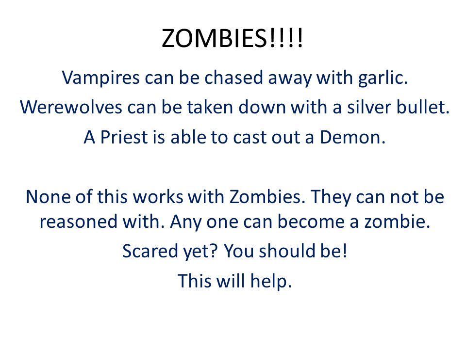 ZOMBIES!!!! Vampires can be chased away with garlic. Werewolves can be taken down with a silver bullet. A Priest is able to cast out a Demon. None of