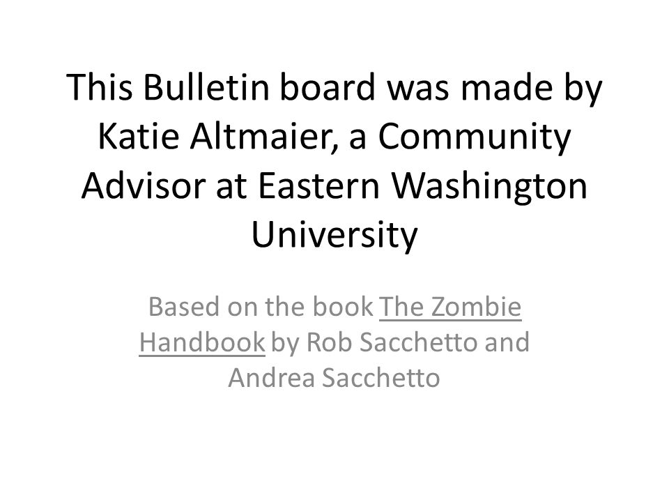 This Bulletin board was made by Katie Altmaier, a Community Advisor at Eastern Washington University Based on the book The Zombie Handbook by Rob Sacc