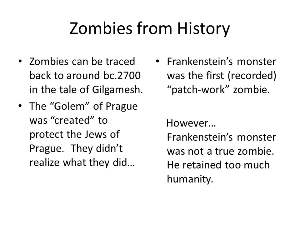Zombies from History Zombies can be traced back to around bc.2700 in the tale of Gilgamesh. The Golem of Prague was created to protect the Jews of Pra