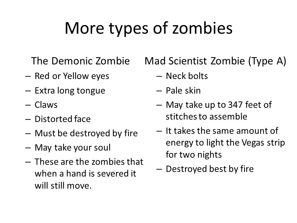 Even More Zombies Mad Scientist Zombie (Type B) – Highly contagious – Dressed in loincloths or less – Lazy and disoriented – Large scar – Poor stitching – Best killed by fire Government Experiment Zombie – Clean-cup – Physically fit – Pale, grey skin – Expressionless – Military garb – Best killed by head trauma – Will be slowed by cold