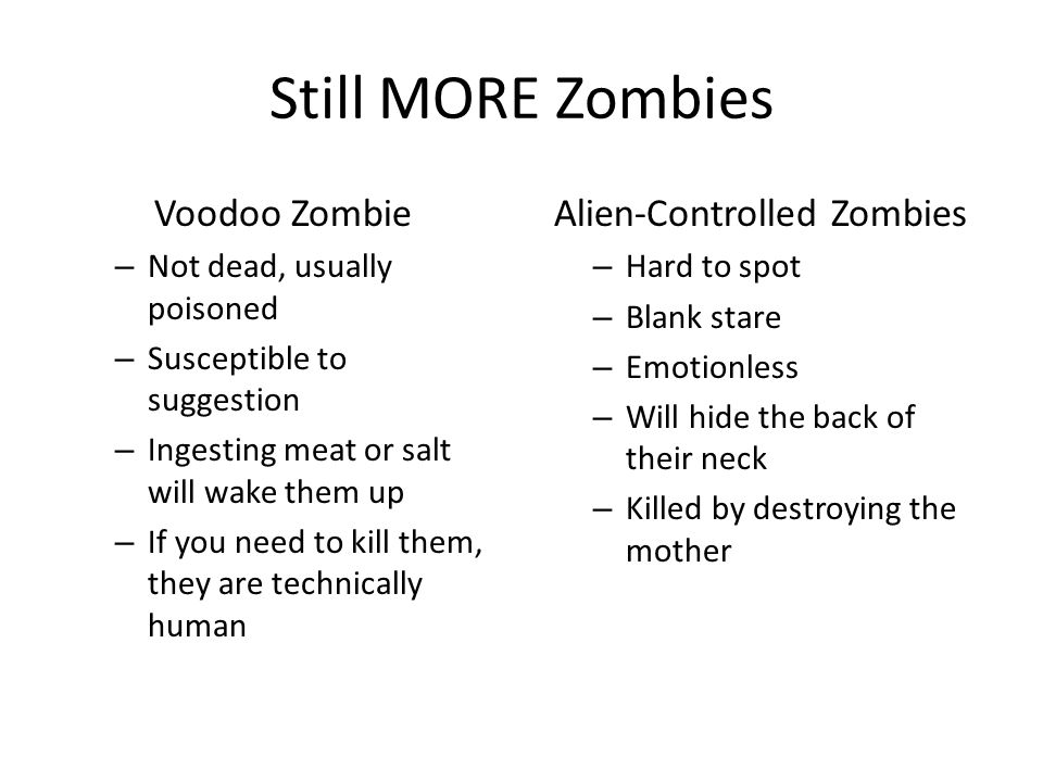 Still MORE Zombies Voodoo Zombie – Not dead, usually poisoned – Susceptible to suggestion – Ingesting meat or salt will wake them up – If you need to