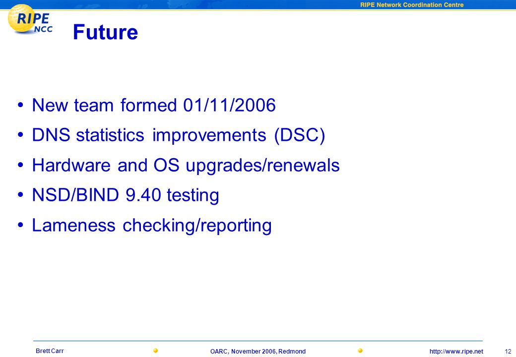 http://www.ripe.netOARC, November 2006, Redmond 12 Brett Carr Future New team formed 01/11/2006 DNS statistics improvements (DSC) Hardware and OS upgrades/renewals NSD/BIND 9.40 testing Lameness checking/reporting