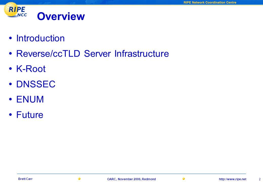 http://www.ripe.netOARC, November 2006, Redmond 2 Brett Carr Overview Introduction Reverse/ccTLD Server Infrastructure K-Root DNSSEC ENUM Future