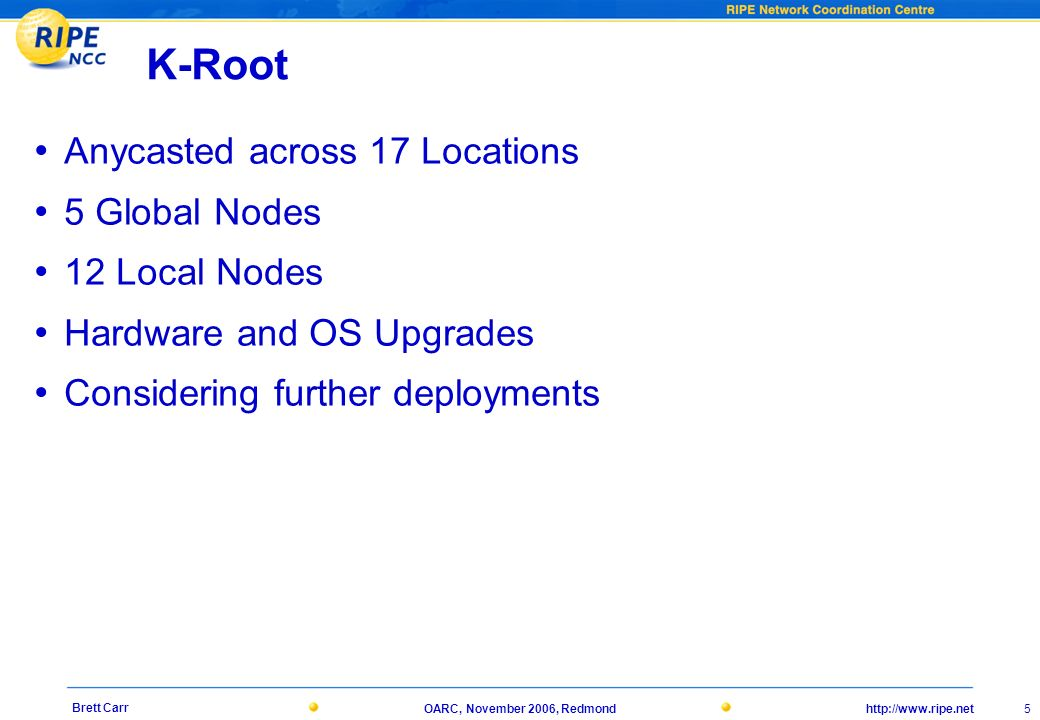 http://www.ripe.netOARC, November 2006, Redmond 5 Brett Carr K-Root Anycasted across 17 Locations 5 Global Nodes 12 Local Nodes Hardware and OS Upgrades Considering further deployments