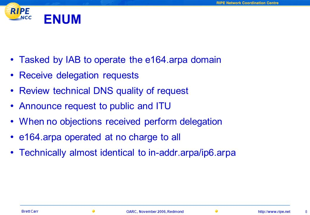 http://www.ripe.netOARC, November 2006, Redmond 8 Brett Carr ENUM Tasked by IAB to operate the e164.arpa domain Receive delegation requests Review technical DNS quality of request Announce request to public and ITU When no objections received perform delegation e164.arpa operated at no charge to all Technically almost identical to in-addr.arpa/ip6.arpa