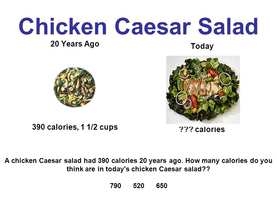 Chicken Caesar Salad 20 Years Ago 390 calories, 1 1/2 cups Today .