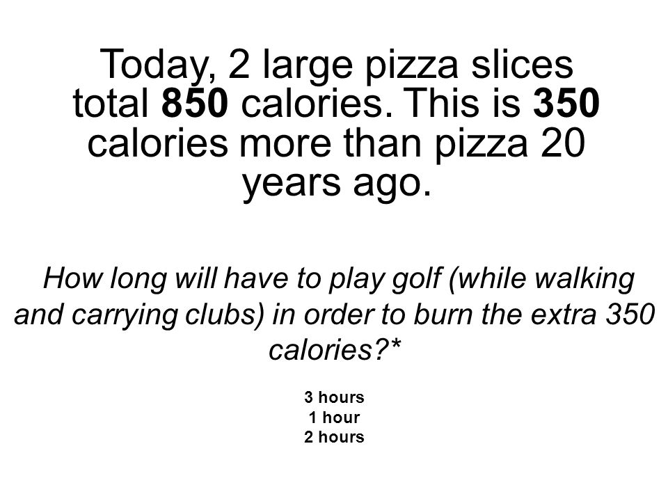 Today, 2 large pizza slices total 850 calories. This is 350 calories more than pizza 20 years ago.