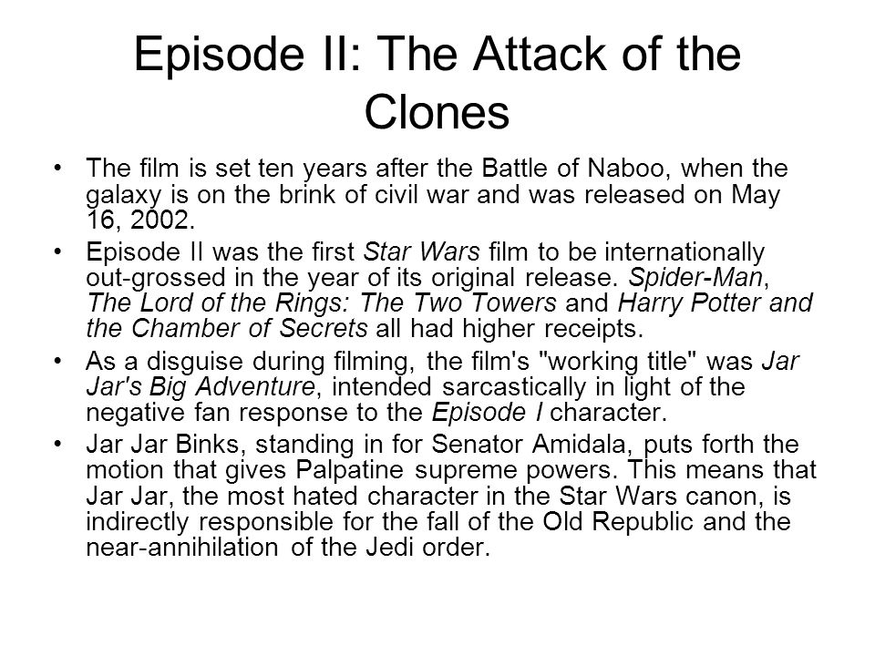 Episode II: The Attack of the Clones The film is set ten years after the Battle of Naboo, when the galaxy is on the brink of civil war and was release