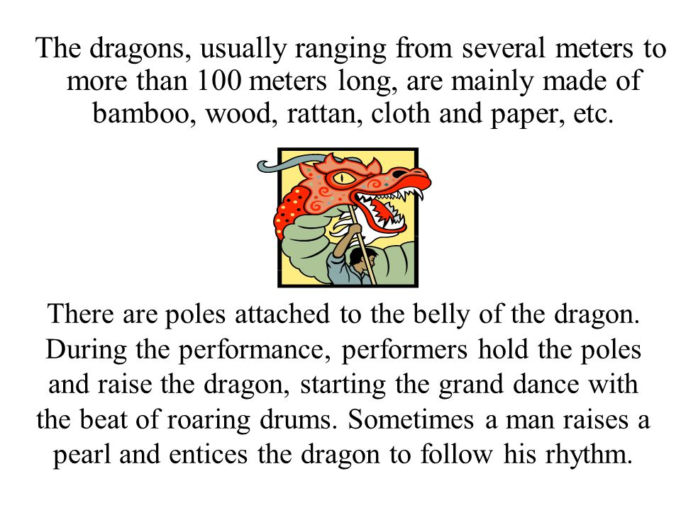 The dragons, usually ranging from several meters to more than 100 meters long, are mainly made of bamboo, wood, rattan, cloth and paper, etc.