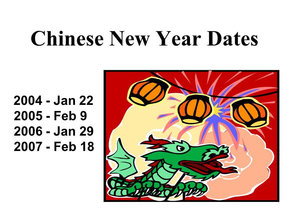 Chinese New Year Dates 2004 - Jan 22 2005 - Feb 9 2006 - Jan 29 2007 - Feb 18