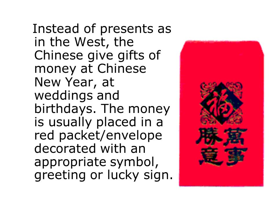 Instead of presents as in the West, the Chinese give gifts of money at Chinese New Year, at weddings and birthdays.