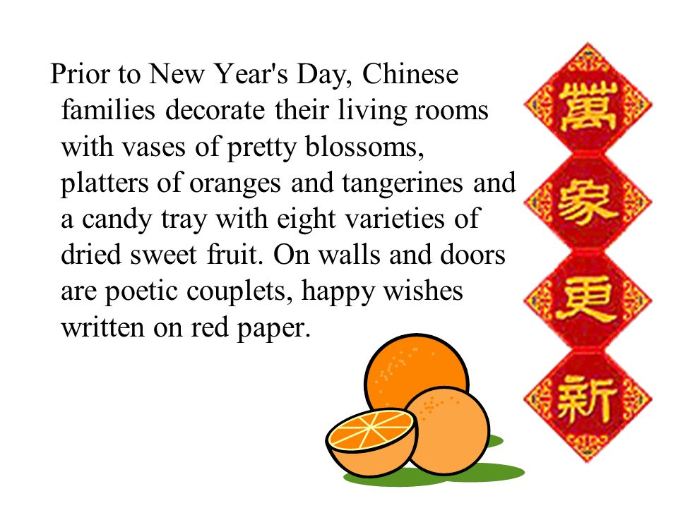 Prior to New Year s Day, Chinese families decorate their living rooms with vases of pretty blossoms, platters of oranges and tangerines and a candy tray with eight varieties of dried sweet fruit.
