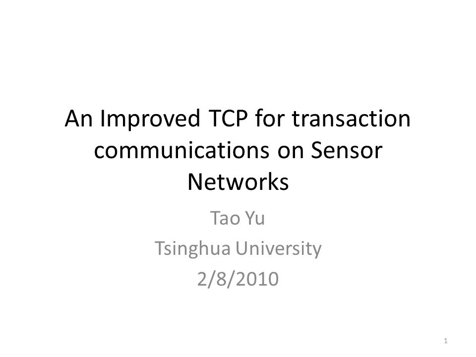 An Improved TCP for transaction communications on Sensor Networks Tao Yu Tsinghua University 2/8/2010 1