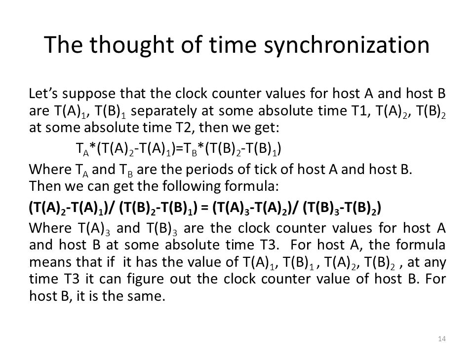 The thought of time synchronization Lets suppose that the clock counter values for host A and host B are T(A) 1, T(B) 1 separately at some absolute time T1, T(A) 2, T(B) 2 at some absolute time T2, then we get: T A *(T(A) 2 -T(A) 1 )=T B *(T(B) 2 -T(B) 1 ) Where T A and T B are the periods of tick of host A and host B.