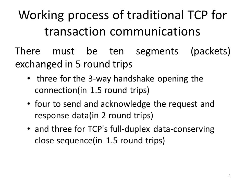 Working process of traditional TCP for transaction communications There must be ten segments (packets) exchanged in 5 round trips three for the 3-way handshake opening the connection(in 1.5 round trips) four to send and acknowledge the request and response data(in 2 round trips) and three for TCP s full-duplex data-conserving close sequence(in 1.5 round trips) 4