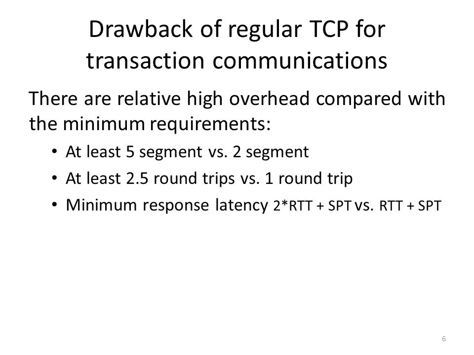 Drawback of regular TCP for transaction communications There are relative high overhead compared with the minimum requirements: At least 5 segment vs.