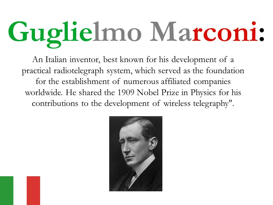 Guglielmo Marconi: An Italian inventor, best known for his development of a practical radiotelegraph system, which served as the foundation for the establishment of numerous affiliated companies worldwide.