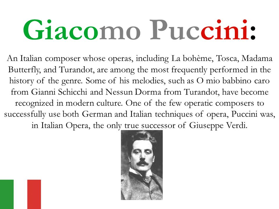 Giacomo Puccini: An Italian composer whose operas, including La bohème, Tosca, Madama Butterfly, and Turandot, are among the most frequently performed