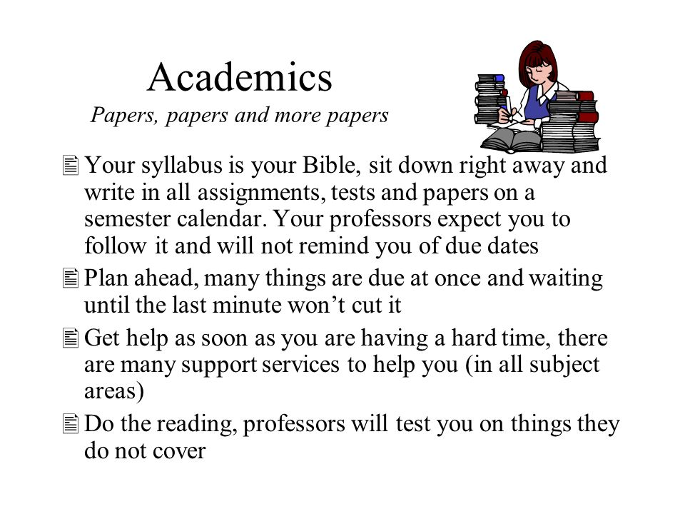 Academics Papers, papers and more papers Your syllabus is your Bible, sit down right away and write in all assignments, tests and papers on a semester