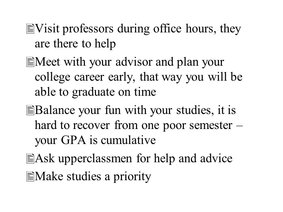 Visit professors during office hours, they are there to help Meet with your advisor and plan your college career early, that way you will be able to g