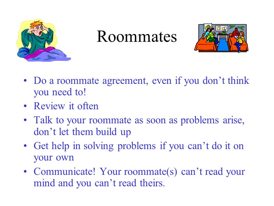 Roommates Do a roommate agreement, even if you dont think you need to! Review it often Talk to your roommate as soon as problems arise, dont let them