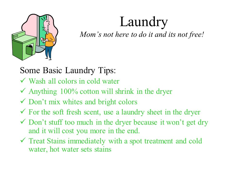 Laundry Moms not here to do it and its not free! Some Basic Laundry Tips: Wash all colors in cold water Anything 100% cotton will shrink in the dryer