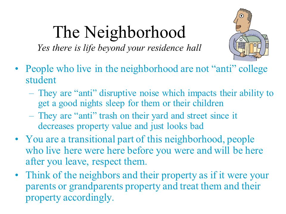 The Neighborhood Yes there is life beyond your residence hall People who live in the neighborhood are not anti college student –They are anti disrupti