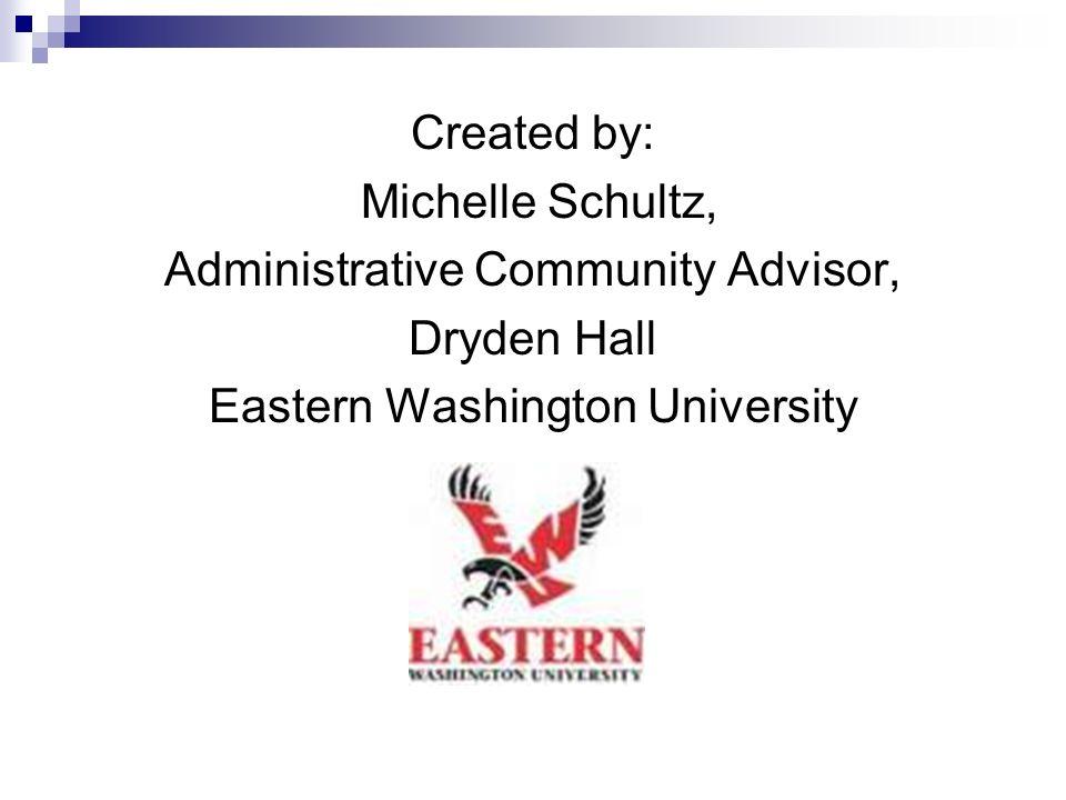 Created by: Michelle Schultz, Administrative Community Advisor, Dryden Hall Eastern Washington University