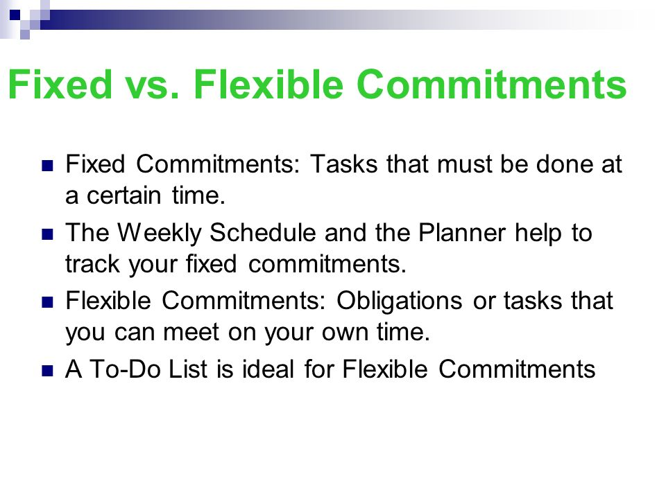 Fixed vs. Flexible Commitments Fixed Commitments: Tasks that must be done at a certain time. The Weekly Schedule and the Planner help to track your fi