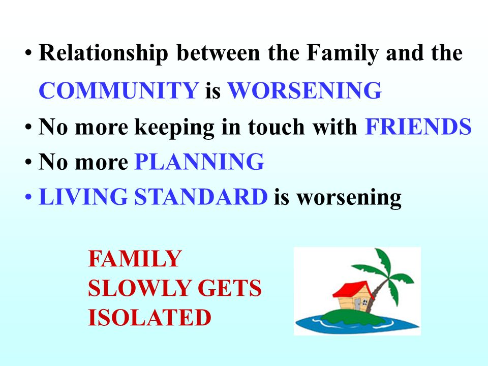 Relationship between the Family and the COMMUNITY is WORSENING No more keeping in touch with FRIENDS No more PLANNING LIVING STANDARD is worsening FAM