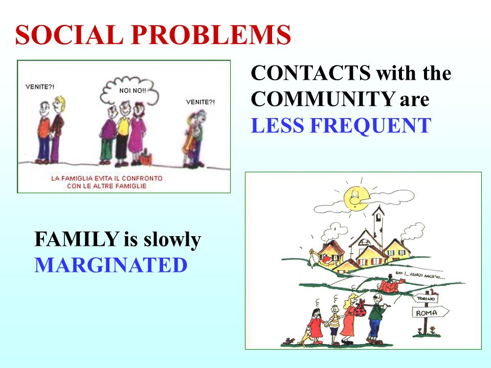 SOCIAL PROBLEMS CONTACTS with the COMMUNITY are LESS FREQUENT FAMILY is slowly MARGINATED
