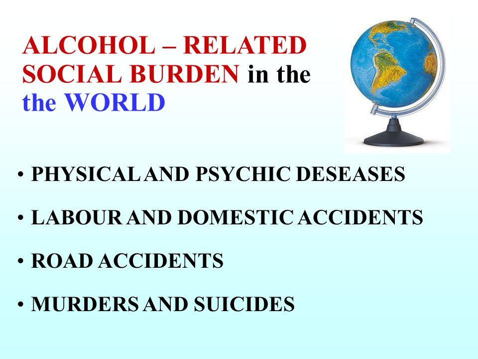 PHYSICAL AND PSYCHIC DESEASES LABOUR AND DOMESTIC ACCIDENTS ROAD ACCIDENTS MURDERS AND SUICIDES ALCOHOL – RELATED SOCIAL BURDEN in the the WORLD