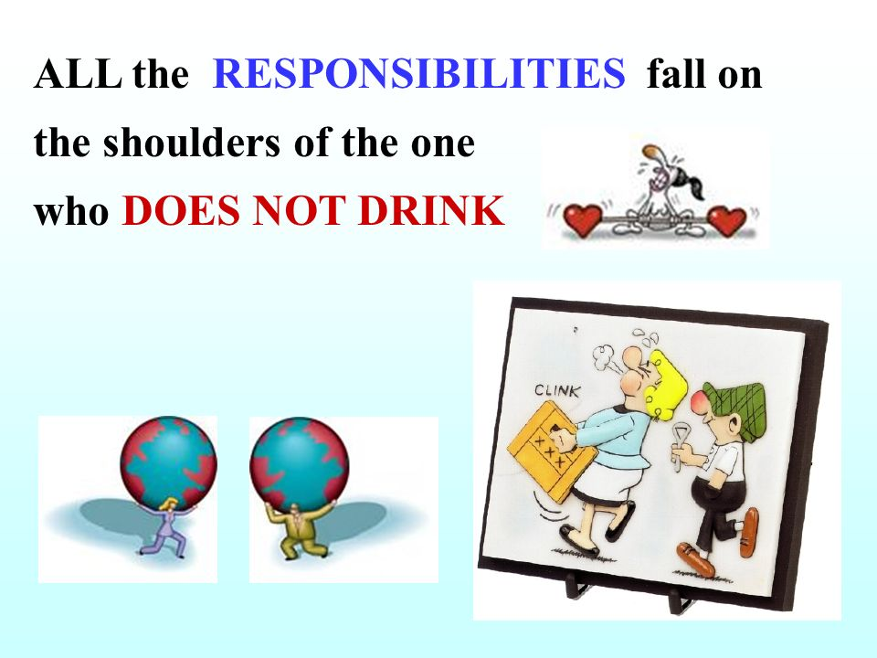 ALL the RESPONSIBILITIES fall on the shoulders of the one who DOES NOT DRINK
