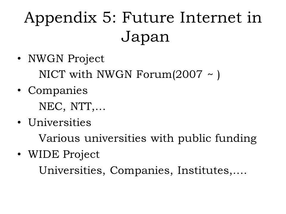 Appendix 5: Future Internet in Japan NWGN Project NICT with NWGN Forum(2007 ~ ) Companies NEC, NTT,… Universities Various universities with public funding WIDE Project Universities, Companies, Institutes,….