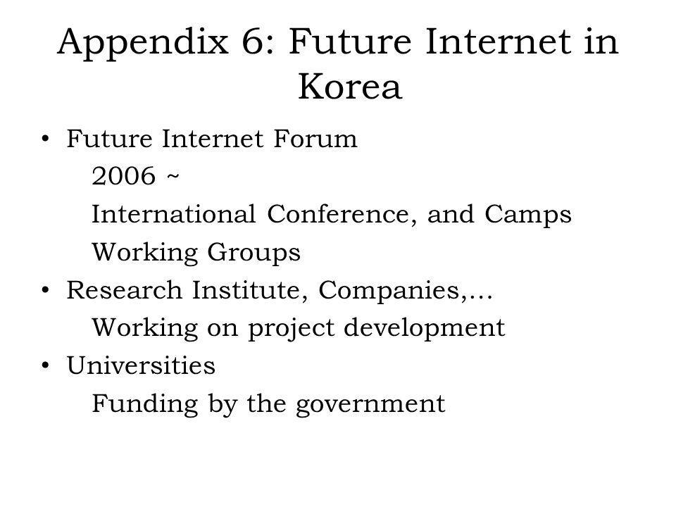 Appendix 6: Future Internet in Korea Future Internet Forum 2006 ~ International Conference, and Camps Working Groups Research Institute, Companies,… Working on project development Universities Funding by the government