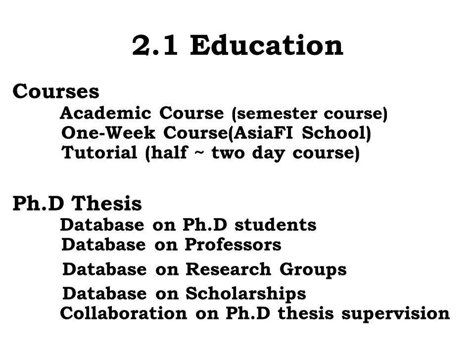 2.1 Education Courses Academic Course (semester course) One-Week Course(AsiaFI School) Tutorial (half ~ two day course) Ph.D Thesis Database on Ph.D students Database on Professors Database on Research Groups Database on Scholarships Collaboration on Ph.D thesis supervision