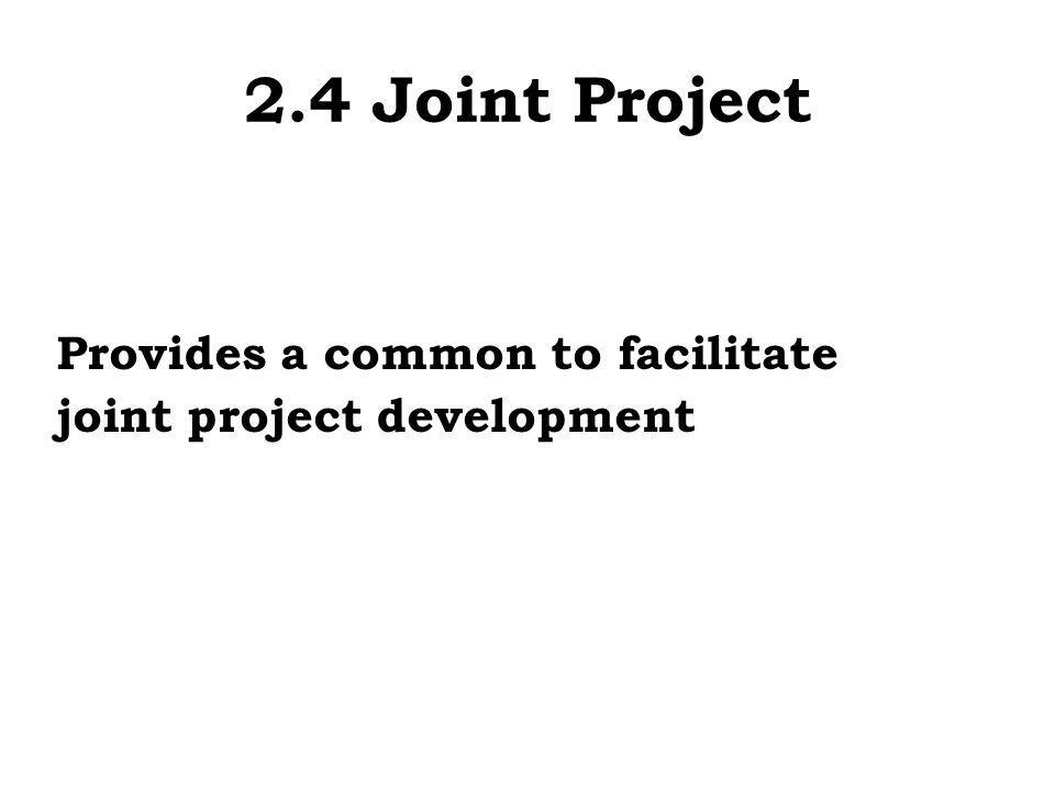 2.4 Joint Project Provides a common to facilitate joint project development