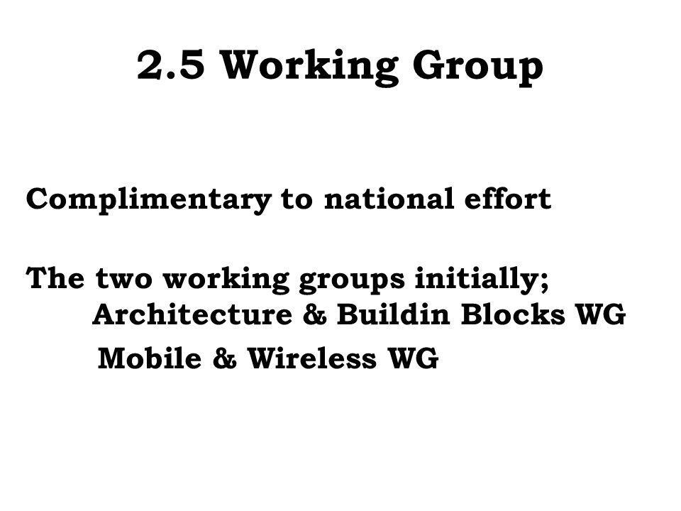 2.5 Working Group Complimentary to national effort The two working groups initially; Architecture & Buildin Blocks WG Mobile & Wireless WG