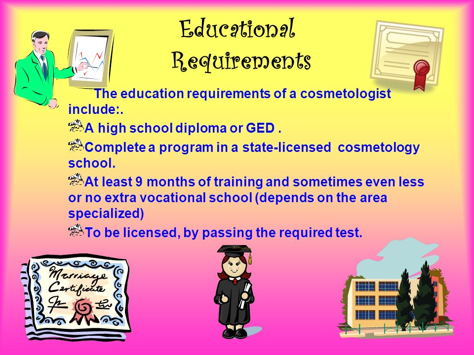 Educational Requirements The education requirements of a cosmetologist include:.
