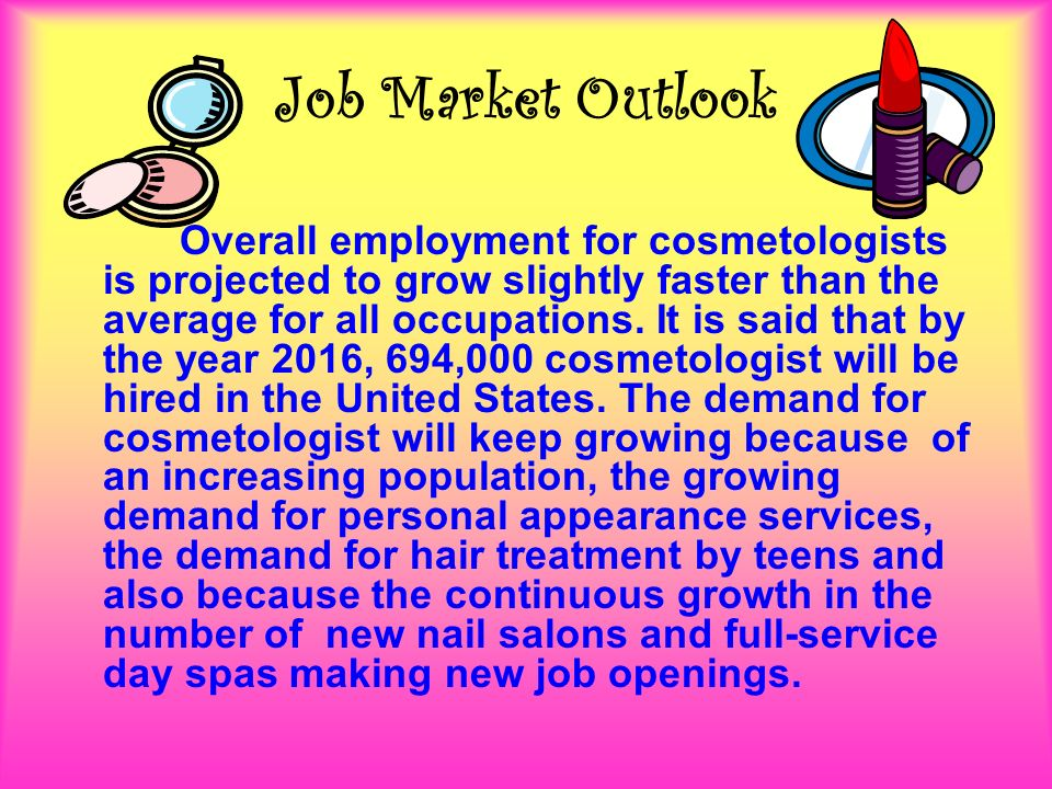 Job Market Outlook Overall employment for cosmetologists is projected to grow slightly faster than the average for all occupations.