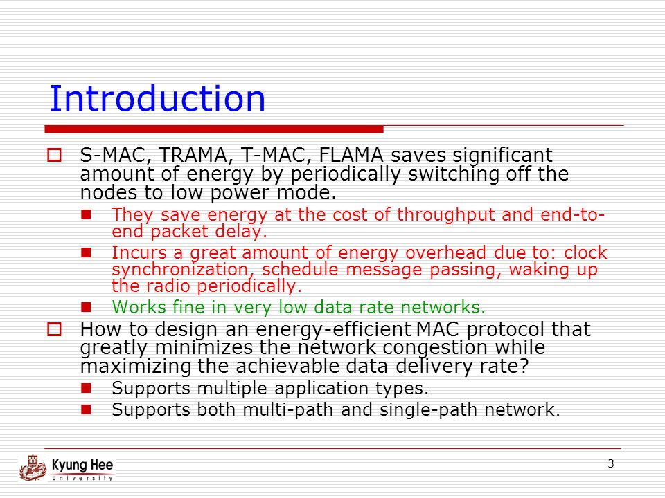 3 Introduction S-MAC, TRAMA, T-MAC, FLAMA saves significant amount of energy by periodically switching off the nodes to low power mode.
