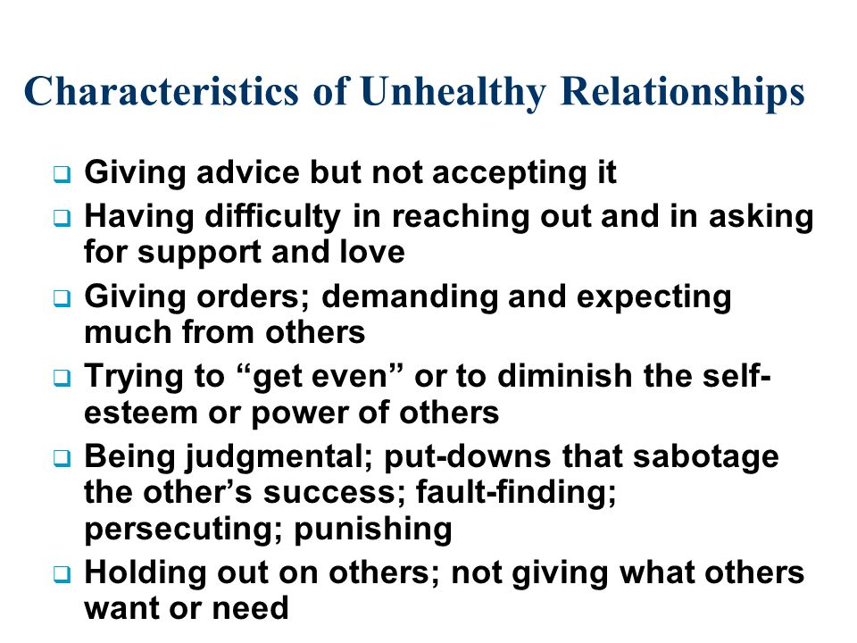 Characteristics of Unhealthy Relationships Giving advice but not accepting it Having difficulty in reaching out and in asking for support and love Giving orders; demanding and expecting much from others Trying to get even or to diminish the self- esteem or power of others Being judgmental; put-downs that sabotage the others success; fault-finding; persecuting; punishing Holding out on others; not giving what others want or need