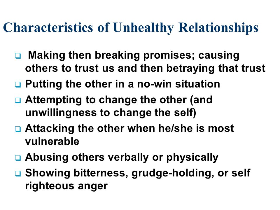 Characteristics of Unhealthy Relationships Making then breaking promises; causing others to trust us and then betraying that trust Putting the other i