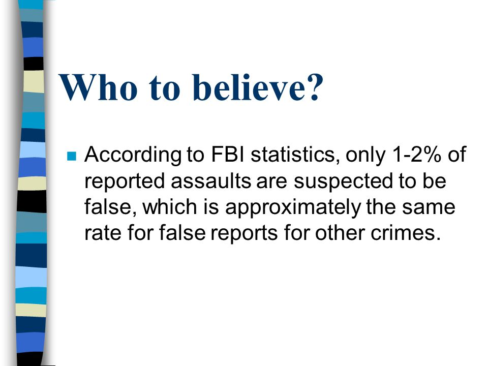 Who to believe? n According to FBI statistics, only 1-2% of reported assaults are suspected to be false, which is approximately the same rate for fals