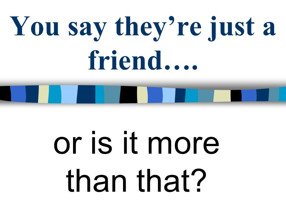 You say theyre just a friend…. or is it more than that?