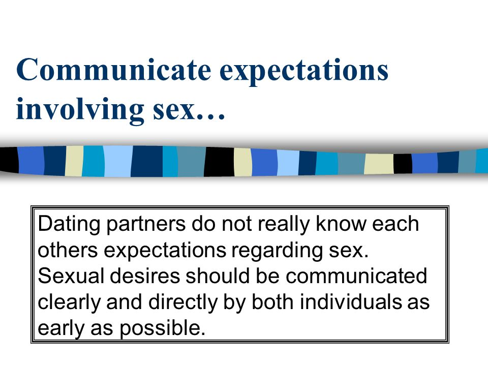 Communicate expectations involving sex… Dating partners do not really know each others expectations regarding sex.