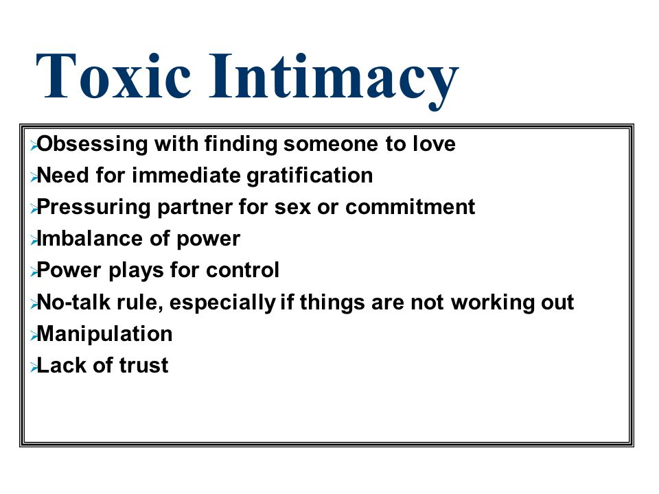 Healthy Intimacy Development of self as a first priority Desire for long-term contentment; relationship develops step by step Freedom of choice Balance and mutuality in the relationship Compromise, negotiation or taking turns at leading Sharing wants, feelings, and appreciation of what your partner means to you Directness Appropriate trust (know that your partner will behave according to his/her fundamental nature)